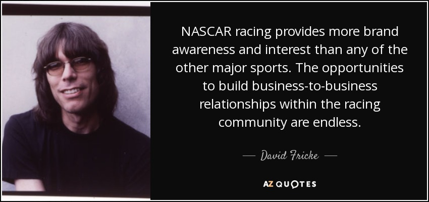 NASCAR racing provides more brand awareness and interest than any of the other major sports. The opportunities to build business-to-business relationships within the racing community are endless. - David Fricke
