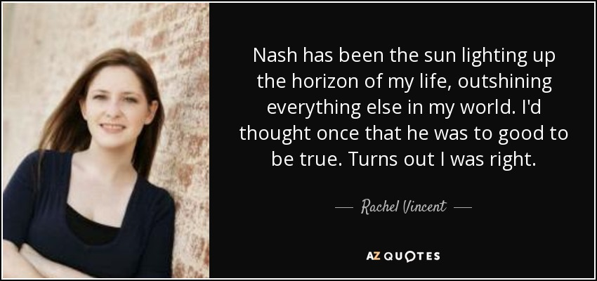 Nash has been the sun lighting up the horizon of my life, outshining everything else in my world. I'd thought once that he was to good to be true. Turns out I was right. - Rachel Vincent