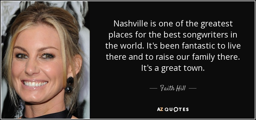 Nashville is one of the greatest places for the best songwriters in the world. It's been fantastic to live there and to raise our family there. It's a great town. - Faith Hill