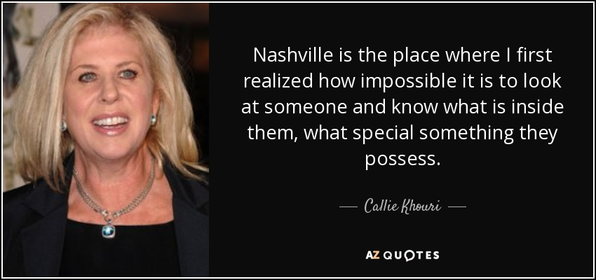 Nashville is the place where I first realized how impossible it is to look at someone and know what is inside them, what special something they possess. - Callie Khouri