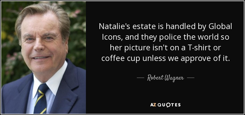 Natalie's estate is handled by Global Icons, and they police the world so her picture isn't on a T-shirt or coffee cup unless we approve of it. - Robert Wagner