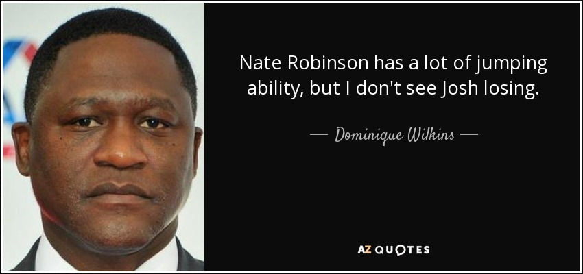 Nate Robinson has a lot of jumping ability, but I don't see Josh losing. - Dominique Wilkins