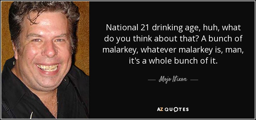National 21 drinking age, huh, what do you think about that? A bunch of malarkey, whatever malarkey is, man, it's a whole bunch of it. - Mojo Nixon