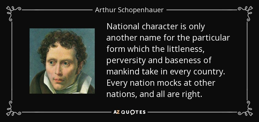National character is only another name for the particular form which the littleness, perversity and baseness of mankind take in every country. Every nation mocks at other nations, and all are right. - Arthur Schopenhauer