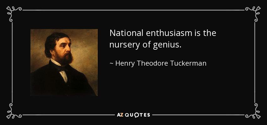 National enthusiasm is the nursery of genius. - Henry Theodore Tuckerman
