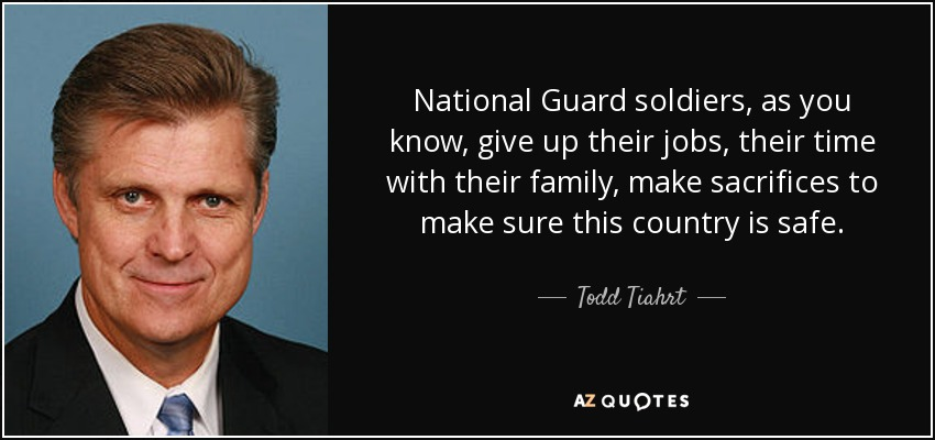 National Guard soldiers, as you know, give up their jobs, their time with their family, make sacrifices to make sure this country is safe. - Todd Tiahrt
