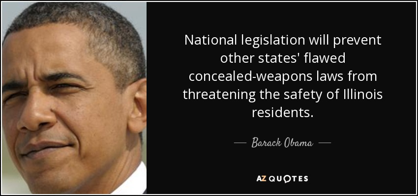 National legislation will prevent other states' flawed concealed-weapons laws from threatening the safety of Illinois residents. - Barack Obama