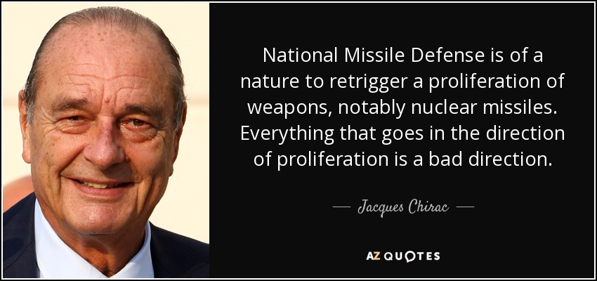 National Missile Defense is of a nature to retrigger a proliferation of weapons, notably nuclear missiles. Everything that goes in the direction of proliferation is a bad direction. - Jacques Chirac