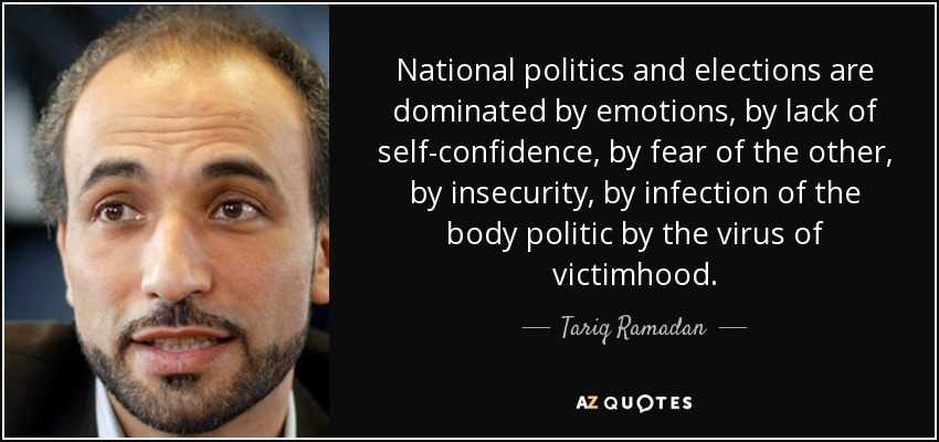 National politics and elections are dominated by emotions, by lack of self-confidence, by fear of the other, by insecurity, by infection of the body politic by the virus of victimhood. - Tariq Ramadan