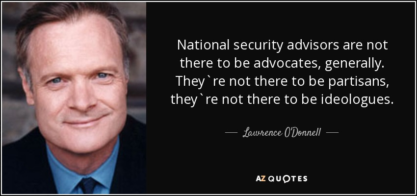 National security advisors are not there to be advocates, generally. They`re not there to be partisans, they`re not there to be ideologues. - Lawrence O'Donnell