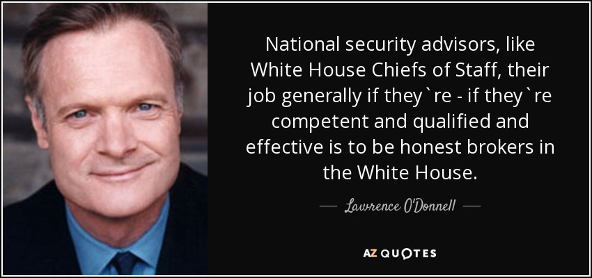 National security advisors, like White House Chiefs of Staff, their job generally if they`re - if they`re competent and qualified and effective is to be honest brokers in the White House. - Lawrence O'Donnell
