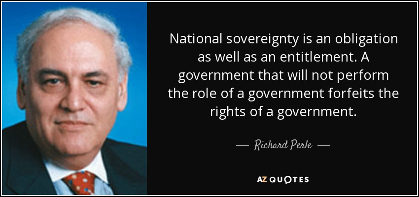 National sovereignty is an obligation as well as an entitlement. A government that will not perform the role of a government forfeits the rights of a government. - Richard Perle
