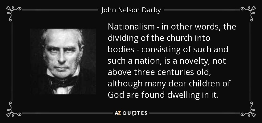 Nationalism - in other words, the dividing of the church into bodies - consisting of such and such a nation, is a novelty, not above three centuries old, although many dear children of God are found dwelling in it. - John Nelson Darby