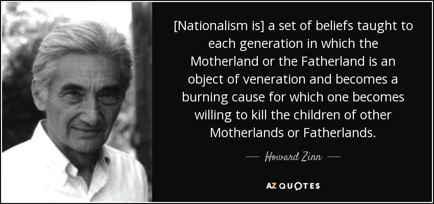 [Nationalism is] a set of beliefs taught to each generation in which the Motherland or the Fatherland is an object of veneration and becomes a burning cause for which one becomes willing to kill the children of other Motherlands or Fatherlands. - Howard Zinn