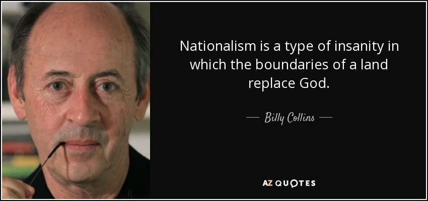 Nationalism is a type of insanity in which the boundaries of a land replace God. - Billy Collins