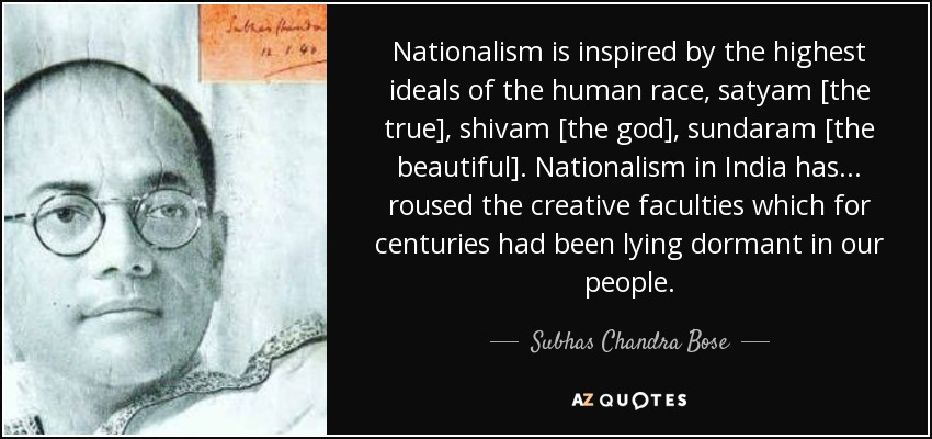 Nationalism is inspired by the highest ideals of the human race, satyam [the true], shivam [the god], sundaram [the beautiful]. Nationalism in India has ... roused the creative faculties which for centuries had been lying dormant in our people. - Subhas Chandra Bose