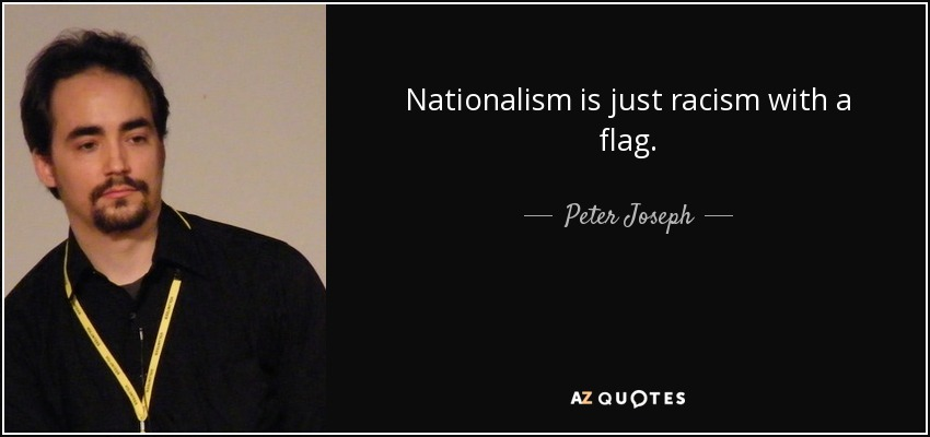 Nationalism is just racism with a flag. - Peter Joseph