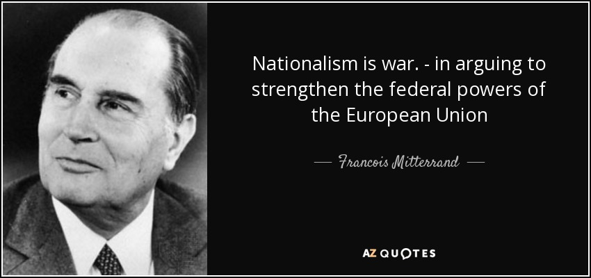 Nationalism is war. - in arguing to strengthen the federal powers of the European Union - Francois Mitterrand