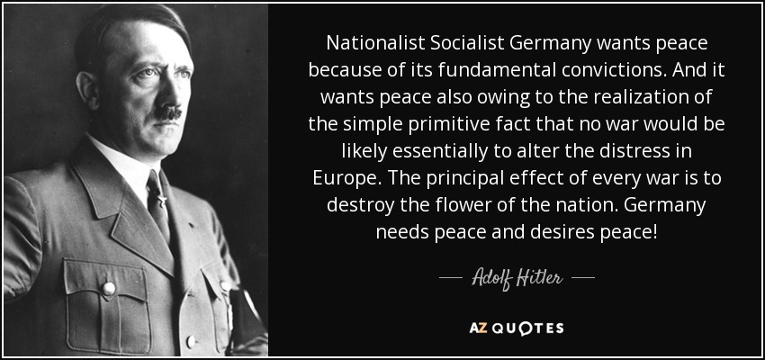 Nationalist Socialist Germany wants peace because of its fundamental convictions. And it wants peace also owing to the realization of the simple primitive fact that no war would be likely essentially to alter the distress in Europe. The principal effect of every war is to destroy the flower of the nation. Germany needs peace and desires peace! - Adolf Hitler