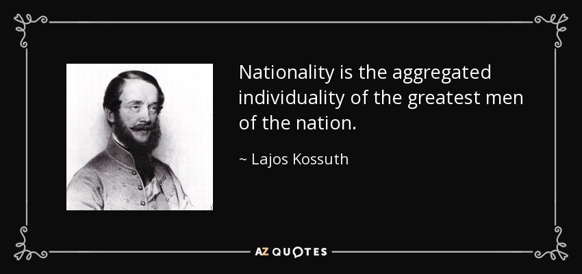 Nationality is the aggregated individuality of the greatest men of the nation. - Lajos Kossuth