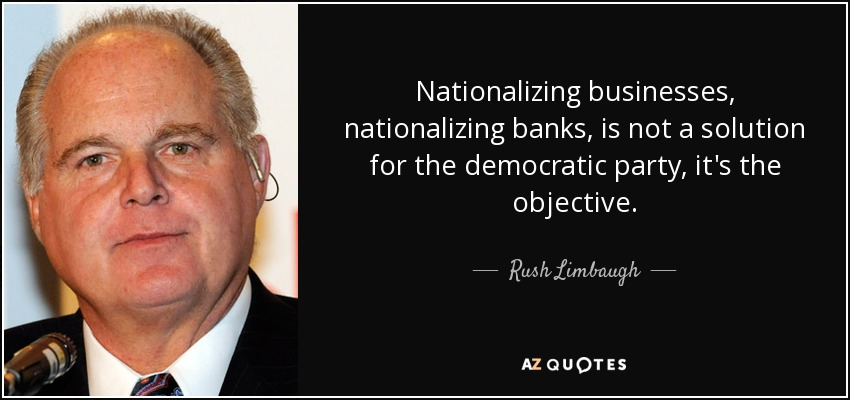 Nationalizing businesses, nationalizing banks, is not a solution for the democratic party, it's the objective. - Rush Limbaugh