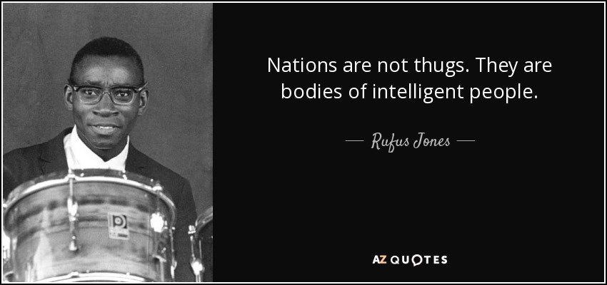 Nations are not thugs. They are bodies of intelligent people. - Rufus Jones