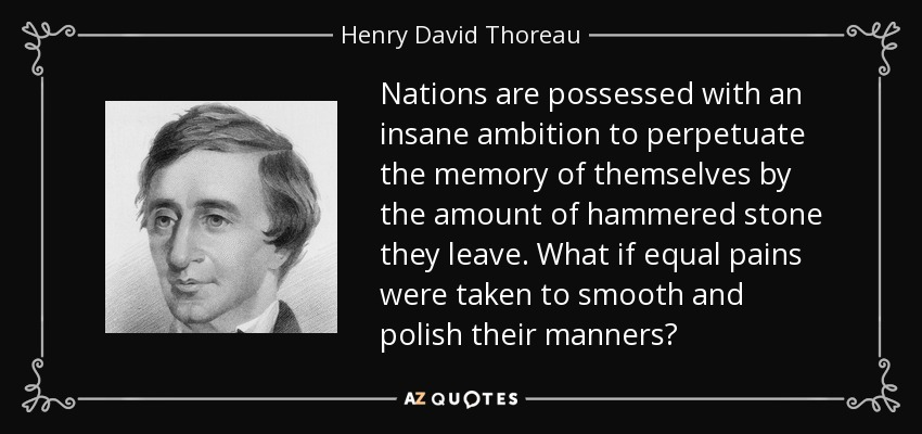 Nations are possessed with an insane ambition to perpetuate the memory of themselves by the amount of hammered stone they leave. What if equal pains were taken to smooth and polish their manners? - Henry David Thoreau