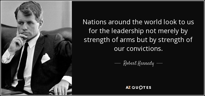 Nations around the world look to us for the leadership not merely by strength of arms but by strength of our convictions. - Robert Kennedy
