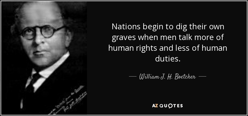 Nations begin to dig their own graves when men talk more of human rights and less of human duties. - William J. H. Boetcker