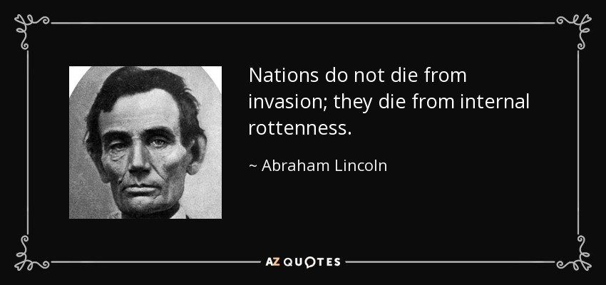 Nations do not die from invasion; they die from internal rottenness. - Abraham Lincoln
