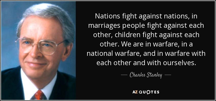 Nations fight against nations, in marriages people fight against each other, children fight against each other. We are in warfare, in a national warfare, and in warfare with each other and with ourselves. - Charles Stanley