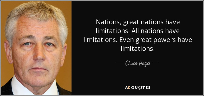 Nations, great nations have limitations. All nations have limitations. Even great powers have limitations. - Chuck Hagel