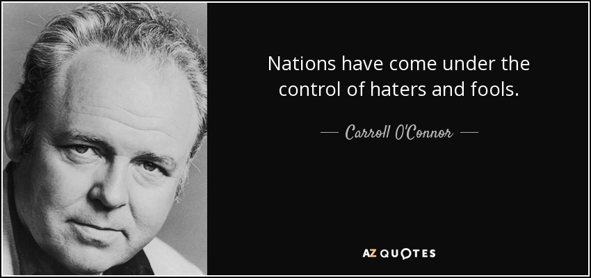 Nations have come under the control of haters and fools. - Carroll O'Connor
