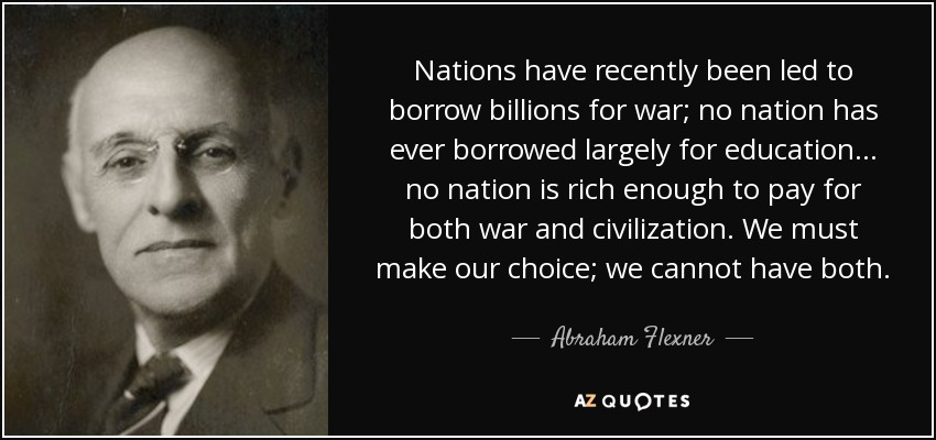 Nations have recently been led to borrow billions for war; no nation has ever borrowed largely for education... no nation is rich enough to pay for both war and civilization. We must make our choice; we cannot have both. - Abraham Flexner