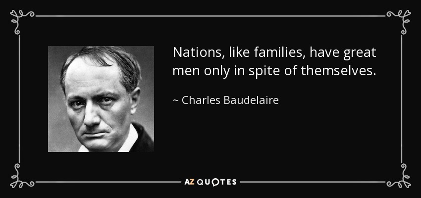 Nations, like families, have great men only in spite of themselves. - Charles Baudelaire