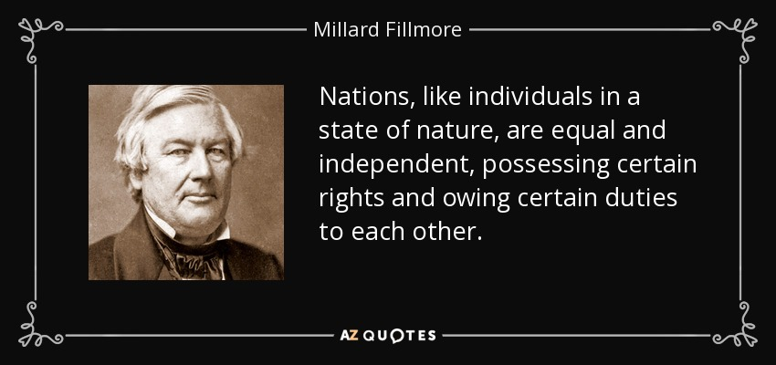 Nations, like individuals in a state of nature, are equal and independent, possessing certain rights and owing certain duties to each other. - Millard Fillmore