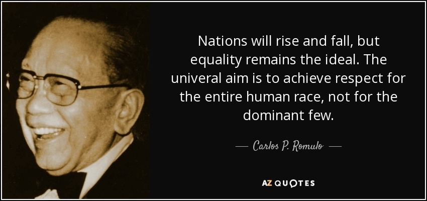 Nations will rise and fall, but equality remains the ideal. The univeral aim is to achieve respect for the entire human race, not for the dominant few. - Carlos P. Romulo