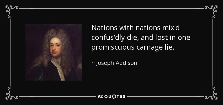 Nations with nations mix'd confus'dly die, and lost in one promiscuous carnage lie. - Joseph Addison