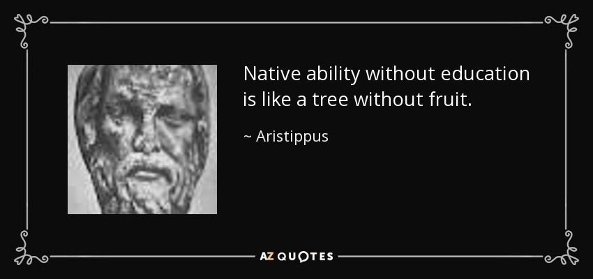 Native ability without education is like a tree without fruit. - Aristippus