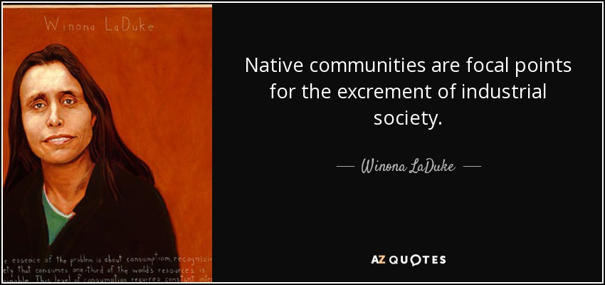 Native communities are focal points for the excrement of industrial society. - Winona LaDuke