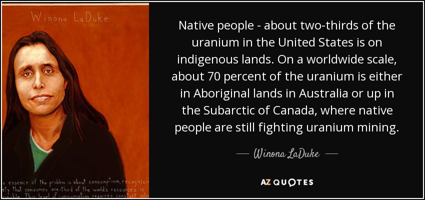 Native people - about two-thirds of the uranium in the United States is on indigenous lands. On a worldwide scale, about 70 percent of the uranium is either in Aboriginal lands in Australia or up in the Subarctic of Canada, where native people are still fighting uranium mining. - Winona LaDuke