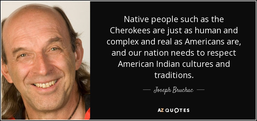 Native people such as the Cherokees are just as human and complex and real as Americans are, and our nation needs to respect American Indian cultures and traditions. - Joseph Bruchac