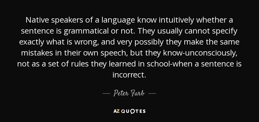 Native speakers of a language know intuitively whether a sentence is grammatical or not. They usually cannot specify exactly what is wrong, and very possibly they make the same mistakes in their own speech, but they know-unconsciously, not as a set of rules they learned in school-when a sentence is incorrect. - Peter Farb