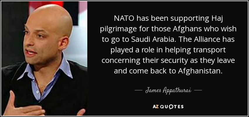 NATO has been supporting Haj pilgrimage for those Afghans who wish to go to Saudi Arabia. The Alliance has played a role in helping transport concerning their security as they leave and come back to Afghanistan. - James Appathurai
