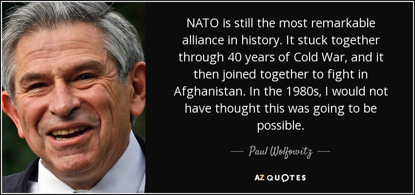 NATO is still the most remarkable alliance in history. It stuck together through 40 years of Cold War, and it then joined together to fight in Afghanistan. In the 1980s, I would not have thought this was going to be possible. - Paul Wolfowitz