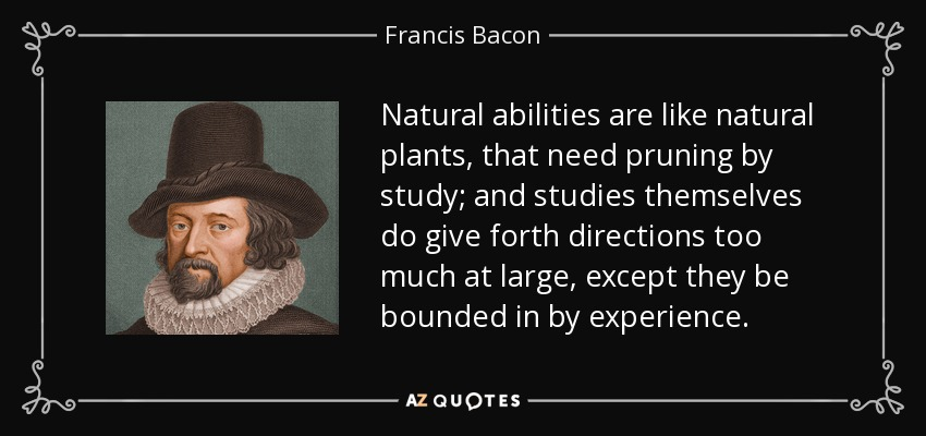 Natural abilities are like natural plants, that need pruning by study; and studies themselves do give forth directions too much at large, except they be bounded in by experience. - Francis Bacon