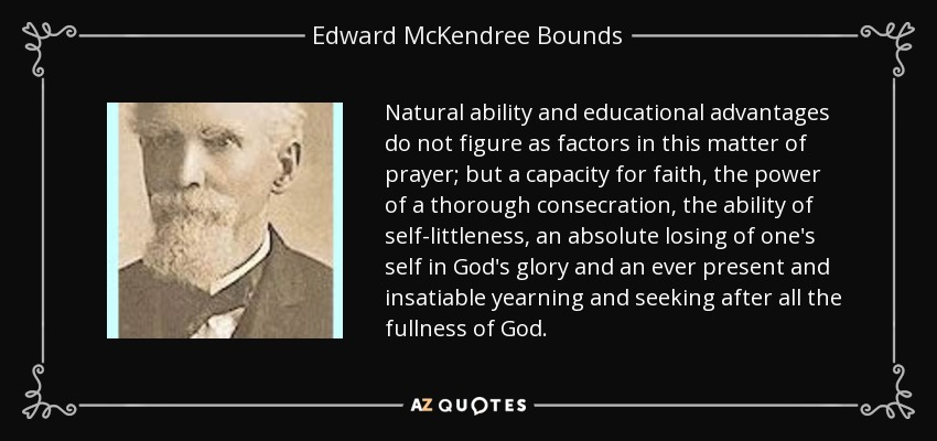 Natural ability and educational advantages do not figure as factors in this matter of prayer; but a capacity for faith, the power of a thorough consecration, the ability of self-littleness, an absolute losing of one's self in God's glory and an ever present and insatiable yearning and seeking after all the fullness of God. - Edward McKendree Bounds