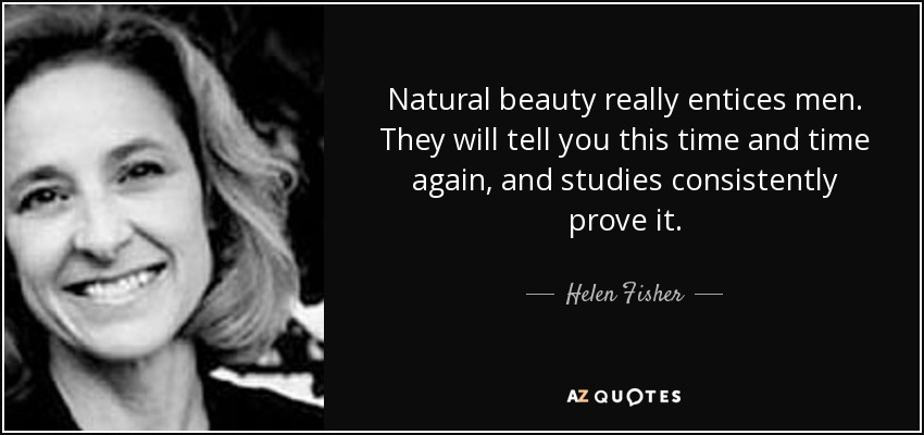 Natural beauty really entices men. They will tell you this time and time again, and studies consistently prove it. - Helen Fisher