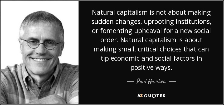 Natural capitalism is not about making sudden changes, uprooting institutions, or fomenting upheaval for a new social order. Natural capitalism is about making small, critical choices that can tip economic and social factors in positive ways. - Paul Hawken