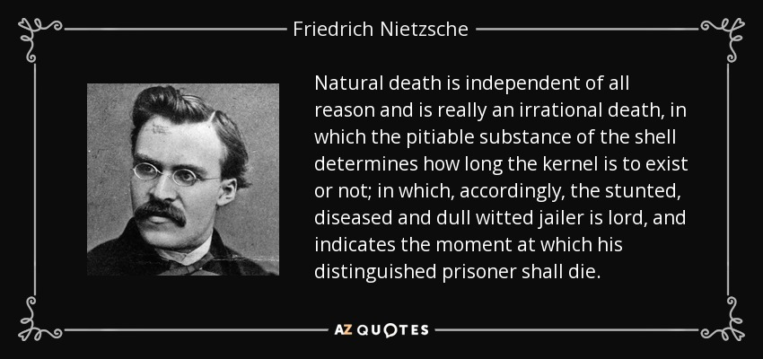 Natural death is independent of all reason and is really an irrational death, in which the pitiable substance of the shell determines how long the kernel is to exist or not; in which, accordingly, the stunted, diseased and dull witted jailer is lord, and indicates the moment at which his distinguished prisoner shall die. - Friedrich Nietzsche